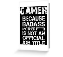 Gamer Because Badass Mother F****r Is Not An Official Job Title - TShirts & Accessories Greeting Card