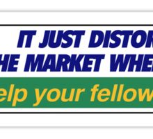 It just distorts the market when you help your fellow man. Sticker