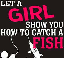 move over boys let a girl show you how to catch a fish by teeshirtz