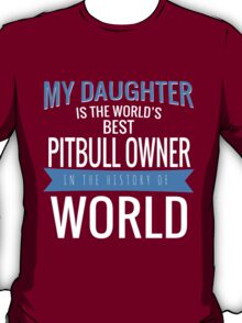 MY DAUGHTER IS THE WORLD'S BEST PITBULL OWNER IN THE HISTORY OF WORLD T-Shirt