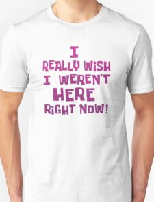 I Really Wish I Weren't Here Right Now! Unisex T-Shirt