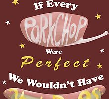 If Every Porkchop Were Perfect... by Madisya