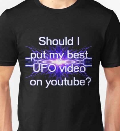 Should I put my best UFO video on youtube? Unisex T-Shirt
