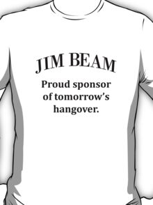 Jim Beam. Sponsor of my hangover. T-Shirt