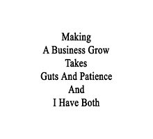 Making A Business Grow Takes Guts And Patience And I Have Both  by supernova23