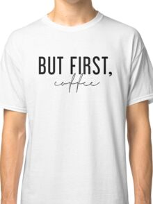 But First, Coffee - Black and White Classic T-Shirt