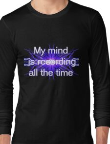 My mind is recording all the time Long Sleeve T-Shirt