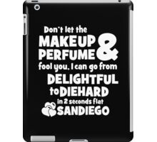 Don't Let The Makeup & Perfume Fool You, I Can Go From Delightful To Diehard In 2 Seconds Flat Sandiego iPad Case/Skin