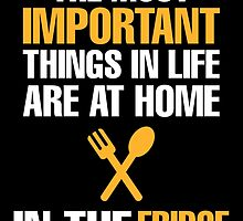 the most important things in life are at home in the fridge by teeshirtz