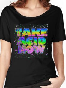 Take Acid Now (The Original) Women's Relaxed Fit T-Shirt