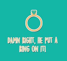Damn right, he put a ring on it! by fashprints
