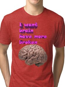 I want brain have more broken Tri-blend T-Shirt