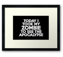 Today I took my zombie to see the apocalypse Framed Print