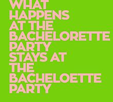 WHAT HAPPENS AT THE BACHELORETTE PARTY STAYS AT THE BACHELOETTE PARTY by teeshirtz