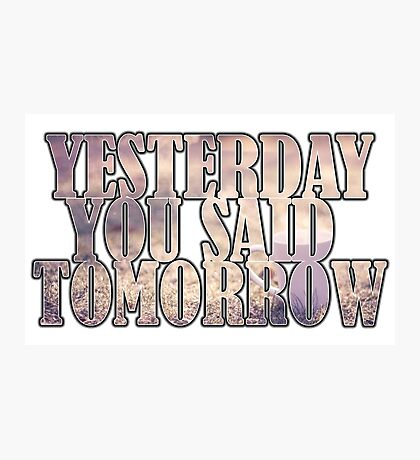 Yesterday You Said Tomorrow Photographic Print