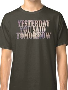 Yesterday You Said Tomorrow Classic T-Shirt