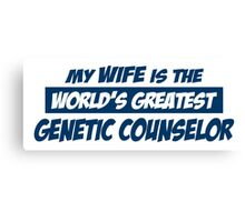 MY WIFE IS THE WORLD'S GREATEST GENETIC COUNSELOR Canvas Print