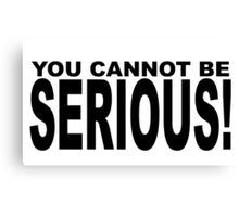 YOU CANNOT BE SERIOUS Canvas Print