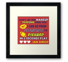 dont let the makeup and perfume fool you i can go from delightful to diehard in 2 seconds flat san diego Framed Print