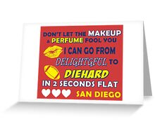dont let the makeup and perfume fool you i can go from delightful to diehard in 2 seconds flat san diego Greeting Card