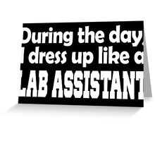 during the day i dress up like a lab assistant Greeting Card