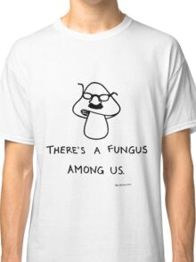 There's a Fungus Among Us Classic T-Shirt