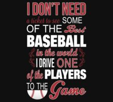 I Don't Need A Ticket To See Some Of The Best Baseball In The World I Drive One Of The Players To The Game - Tshirts & Accessories by funnyshirts2015