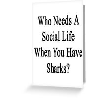 Who Needs A Social Life When You Have Sharks?  Greeting Card