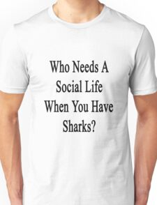 Who Needs A Social Life When You Have Sharks?  Unisex T-Shirt