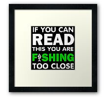 if you can read this you are fishing too close Framed Print