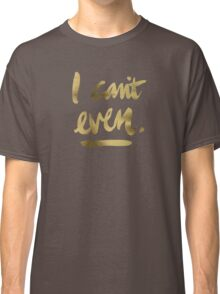 I Can't Even – Gold Ink Classic T-Shirt