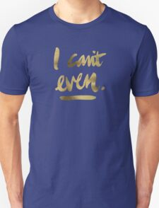 I Can't Even – Gold Ink Unisex T-Shirt