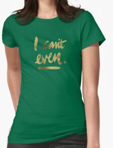 I Can't Even – Gold Ink Womens Fitted T-Shirt