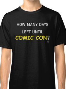 How Many Days Left Until Comic Con? Classic T-Shirt