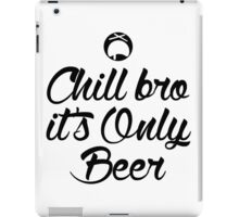 Chill Bro it's only Beer iPad Case/Skin