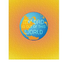 My Dad Is Out Of This World... Photographic Print