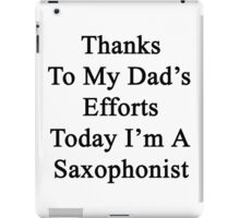 Thanks To My Dad's Efforts Today I'm A Saxophonist  iPad Case/Skin
