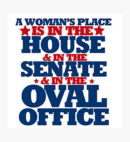 A woman's place is in the house and senate and oval office Photographic Print