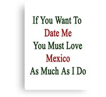 If You Want To Date Me You Must Love Mexico As Much As I Do  Canvas Print