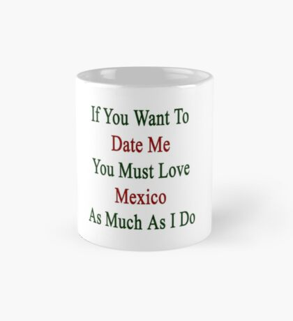 If You Want To Date Me You Must Love Mexico As Much As I Do  Mug