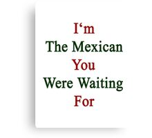 I'm The Mexican You Were Waiting For  Canvas Print