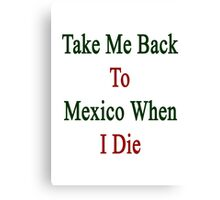 Take Me Back To Mexico When I Die  Canvas Print
