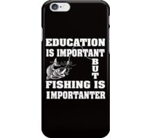Education is important but fishing is importanter iPhone Case/Skin