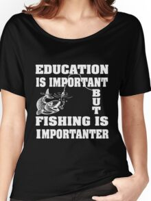Education is important but fishing is importanter Women's Relaxed Fit T-Shirt