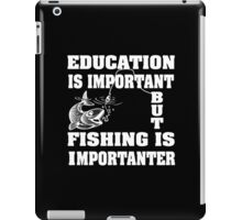 Education is important but fishing is importanter iPad Case/Skin
