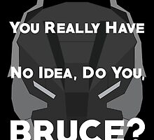 You Really Have No Idea, Do You Bruce - White Text by CheekySherwin