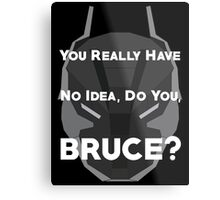 You Really Have No Idea, Do You Bruce - White Text Metal Print
