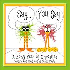 I Say...You Say...-A Zany Peep at Opposites by wethepeepers