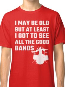 I May Be Old But At Least I Got To See All The Good Bands Classic T-Shirt