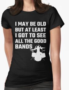 I May Be Old But At Least I Got To See All The Good Bands Womens Fitted T-Shirt